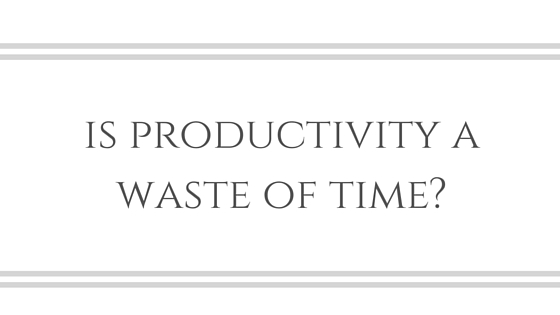Is Productivity a Waste of Time?