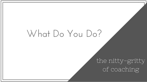 What Do You Do? The Nitty-Gritty of Coaching