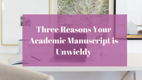 Three Reasons Your Academic Manuscript is Unwieldy